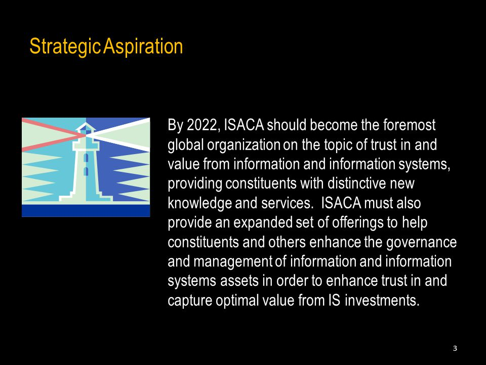 Strategic Aspiration By 2022, ISACA should become the foremost global organization on the topic of trust in and value from information and information systems, providing constituents with distinctive new knowledge and services.