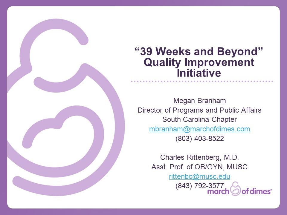 39 Weeks and Beyond Quality Improvement Initiative Megan Branham Director of Programs and Public Affairs South Carolina Chapter mbranham@marchofdimes.com (803) 403-8522 Charles Rittenberg, M.D.