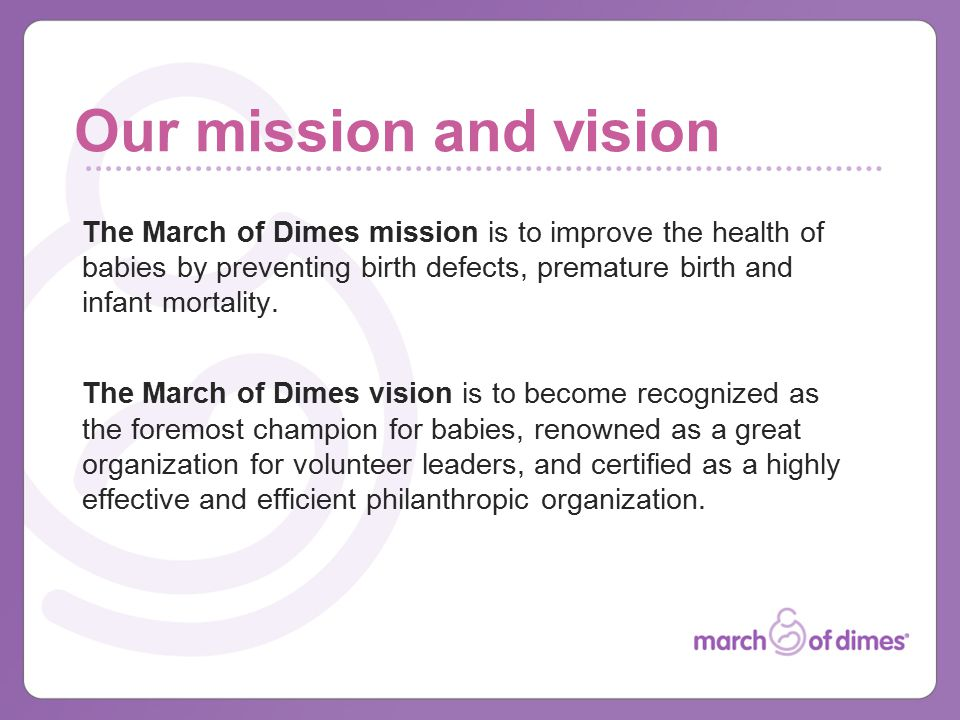 Our mission and vision The March of Dimes mission is to improve the health of babies by preventing birth defects, premature birth and infant mortality.