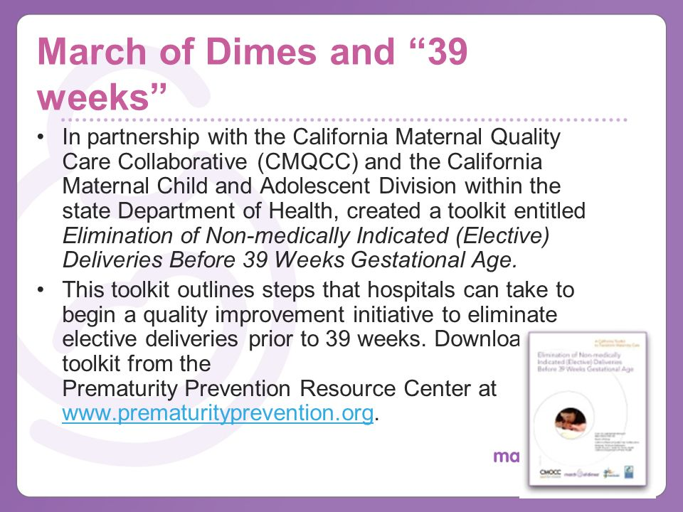 March of Dimes and 39 weeks In partnership with the California Maternal Quality Care Collaborative (CMQCC) and the California Maternal Child and Adolescent Division within the state Department of Health, created a toolkit entitled Elimination of Non-medically Indicated (Elective) Deliveries Before 39 Weeks Gestational Age.