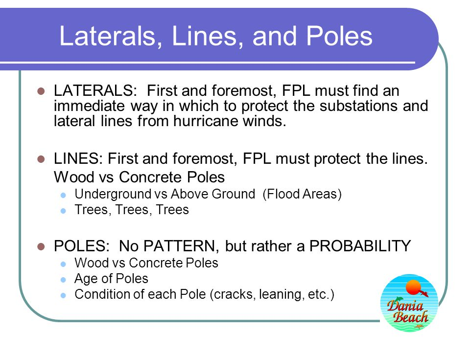 Laterals, Lines, and Poles LATERALS: First and foremost, FPL must find an immediate way in which to protect the substations and lateral lines from hurricane winds.