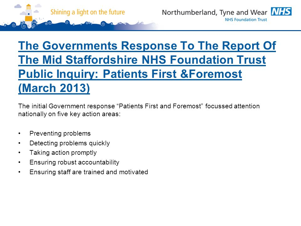 The Governments Response To The Report Of The Mid Staffordshire NHS Foundation Trust Public Inquiry: Patients First &Foremost (March 2013) The initial Government response Patients First and Foremost focussed attention nationally on five key action areas: Preventing problems Detecting problems quickly Taking action promptly Ensuring robust accountability Ensuring staff are trained and motivated