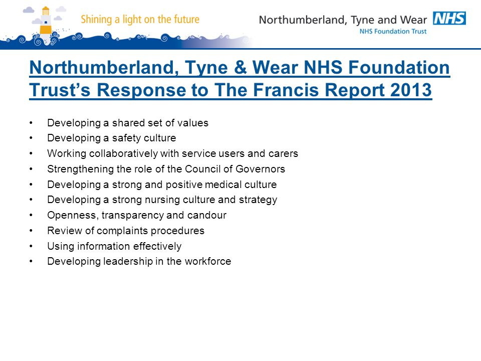 Northumberland, Tyne & Wear NHS Foundation Trust's Response to The Francis Report 2013 Developing a shared set of values Developing a safety culture Working collaboratively with service users and carers Strengthening the role of the Council of Governors Developing a strong and positive medical culture Developing a strong nursing culture and strategy Openness, transparency and candour Review of complaints procedures Using information effectively Developing leadership in the workforce