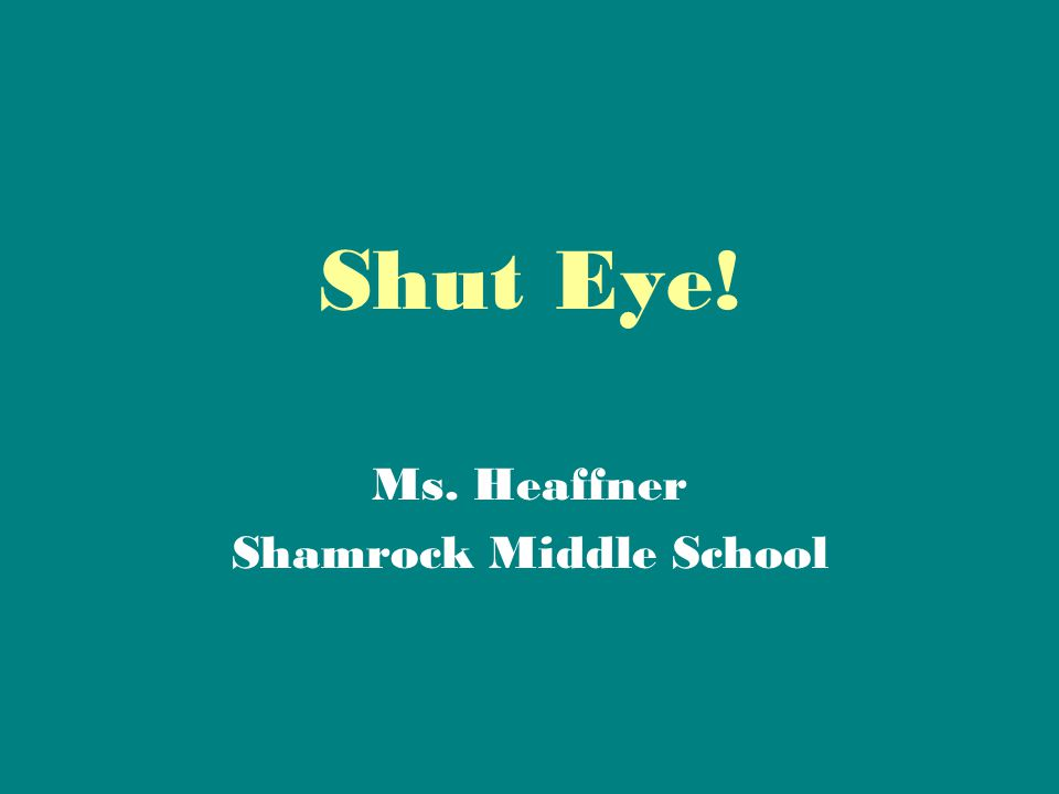 Shut Eye! Ms. Heaffner Shamrock Middle School