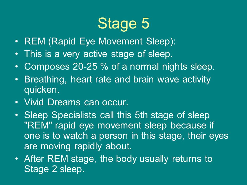 Stage 5 REM (Rapid Eye Movement Sleep): This is a very active stage of sleep. Composes 20-25 % of a normal nights sleep. Breathing, heart rate and bra