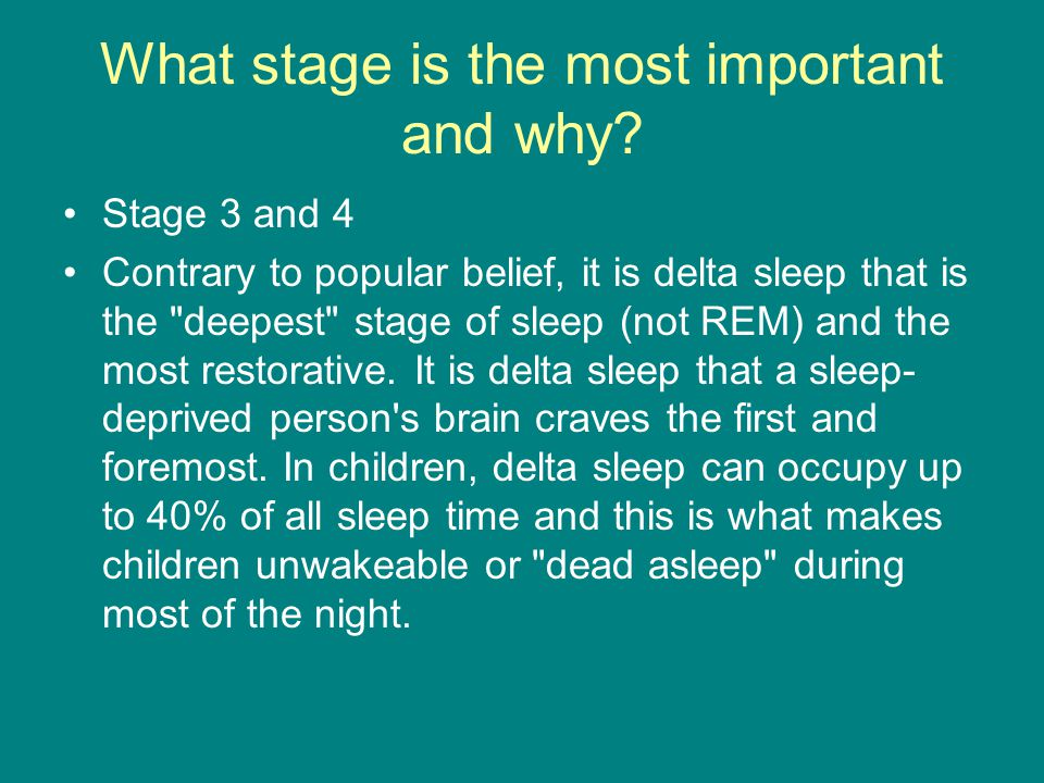 What stage is the most important and why? Stage 3 and 4 Contrary to popular belief, it is delta sleep that is the