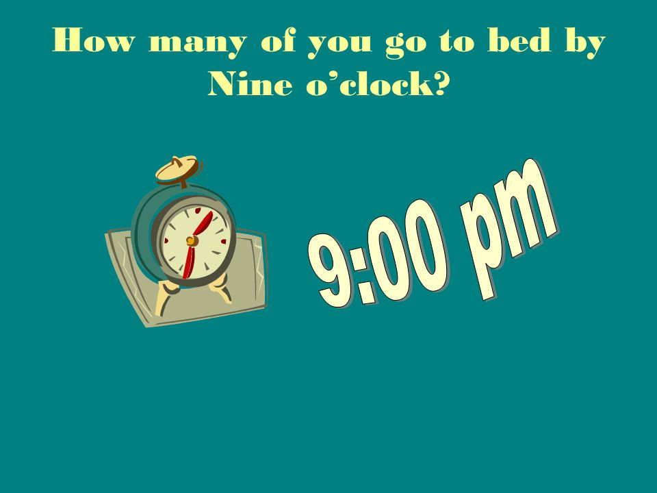 How many of you go to bed by Nine o'clock?
