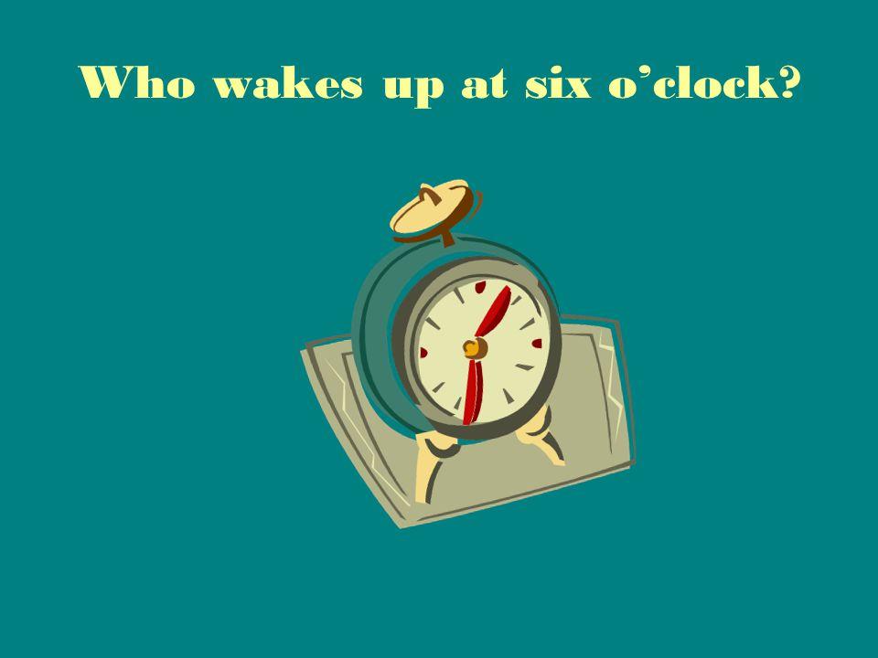 Who wakes up at six o'clock?