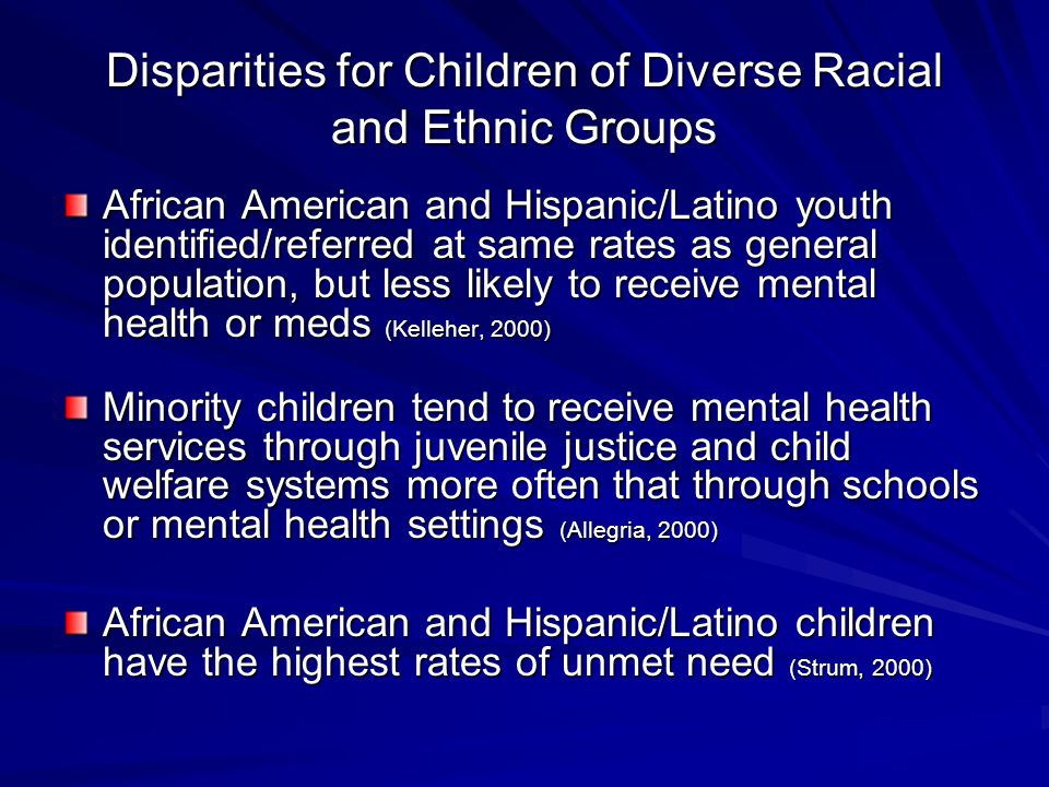 Disparities for Children of Diverse Racial and Ethnic Groups African American and Hispanic/Latino youth identified/referred at same rates as general population, but less likely to receive mental health or meds (Kelleher, 2000) Minority children tend to receive mental health services through juvenile justice and child welfare systems more often that through schools or mental health settings (Allegria, 2000) African American and Hispanic/Latino children have the highest rates of unmet need (Strum, 2000)