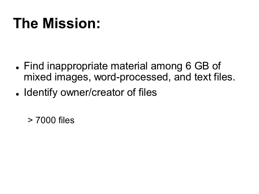 The Mission: Find inappropriate material among 6 GB of mixed images, word-processed, and text files.