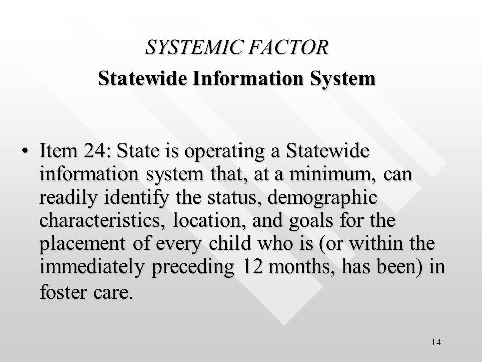 14 SYSTEMIC FACTOR Statewide Information System Item 24: State is operating a Statewide information system that, at a minimum, can readily identify the status, demographic characteristics, location, and goals for the placement of every child who is (or within the immediately preceding 12 months, has been) in foster care.Item 24: State is operating a Statewide information system that, at a minimum, can readily identify the status, demographic characteristics, location, and goals for the placement of every child who is (or within the immediately preceding 12 months, has been) in foster care.