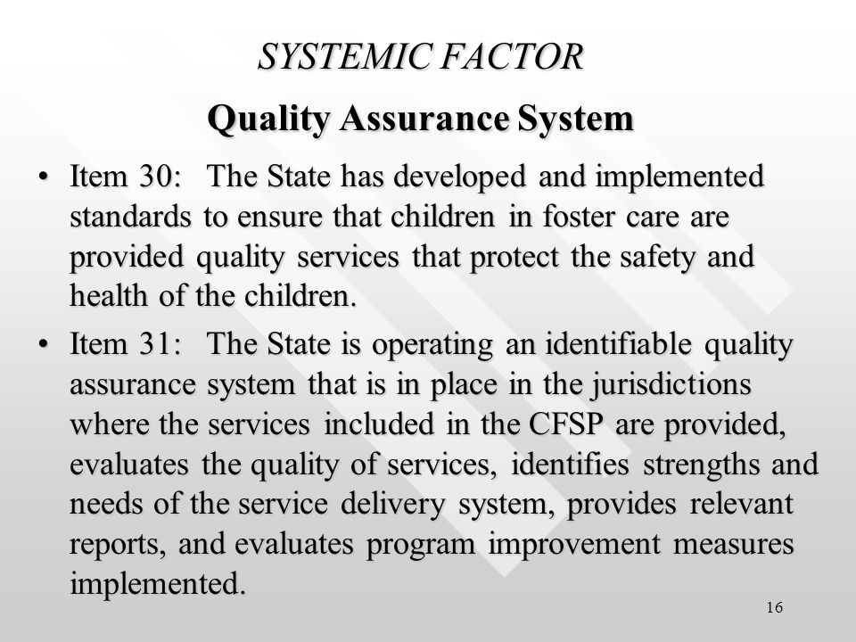 16 SYSTEMIC FACTOR Quality Assurance System Item 30: The State has developed and implemented standards to ensure that children in foster care are provided quality services that protect the safety and health of the children.Item 30: The State has developed and implemented standards to ensure that children in foster care are provided quality services that protect the safety and health of the children.