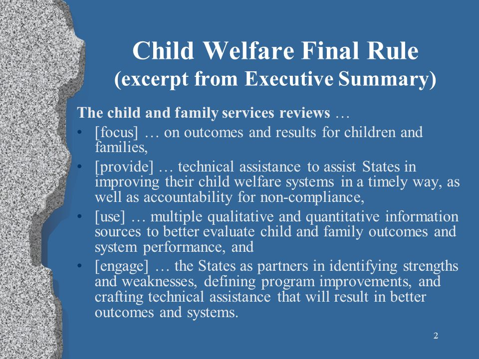 2 Child Welfare Final Rule (excerpt from Executive Summary) The child and family services reviews … [focus] … on outcomes and results for children and families, [provide] … technical assistance to assist States in improving their child welfare systems in a timely way, as well as accountability for non-compliance, [use] … multiple qualitative and quantitative information sources to better evaluate child and family outcomes and system performance, and [engage] … the States as partners in identifying strengths and weaknesses, defining program improvements, and crafting technical assistance that will result in better outcomes and systems.