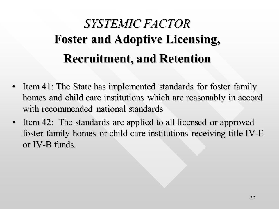 20 SYSTEMIC FACTOR Foster and Adoptive Licensing, Recruitment, and Retention Item 41: The State has implemented standards for foster family homes and child care institutions which are reasonably in accord with recommended national standardsItem 41: The State has implemented standards for foster family homes and child care institutions which are reasonably in accord with recommended national standards Item 42: The standards are applied to all licensed or approved foster family homes or child care institutions receiving title IV-E or IV-B funds.Item 42: The standards are applied to all licensed or approved foster family homes or child care institutions receiving title IV-E or IV-B funds.