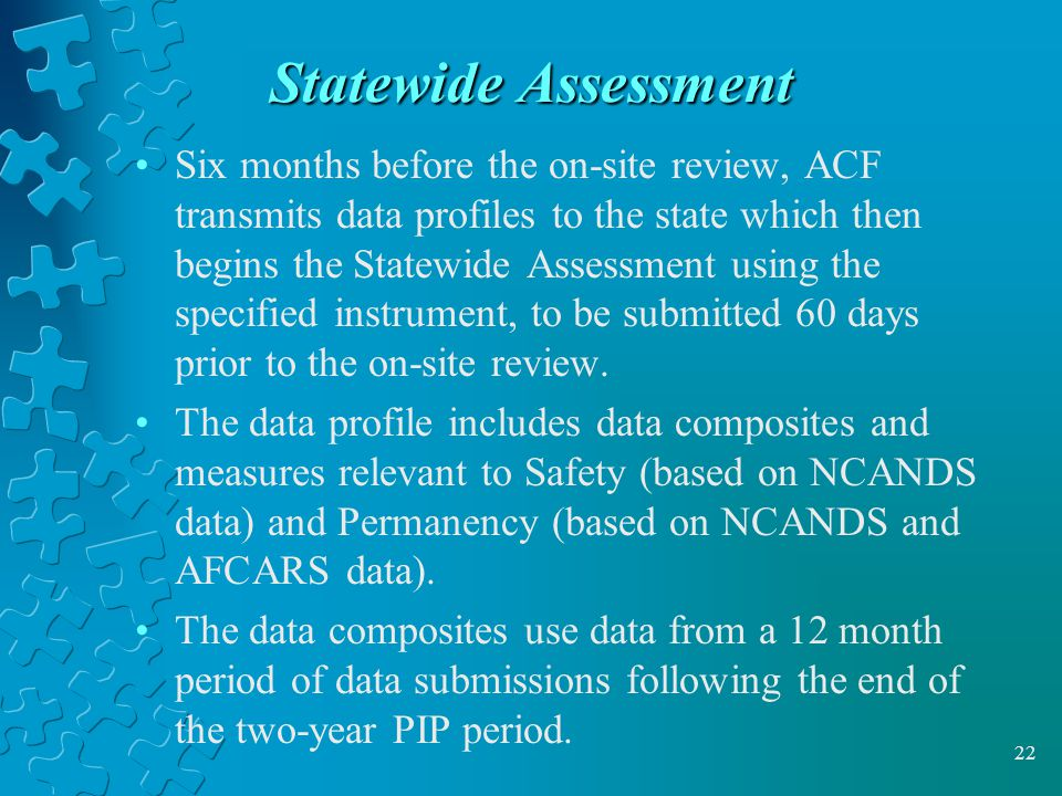 22 Statewide Assessment Six months before the on-site review, ACF transmits data profiles to the state which then begins the Statewide Assessment using the specified instrument, to be submitted 60 days prior to the on-site review.