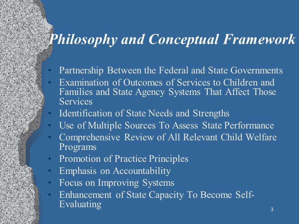 3 Philosophy and Conceptual Framework Partnership Between the Federal and State Governments Examination of Outcomes of Services to Children and Families and State Agency Systems That Affect Those Services Identification of State Needs and Strengths Use of Multiple Sources To Assess State Performance Comprehensive Review of All Relevant Child Welfare Programs Promotion of Practice Principles Emphasis on Accountability Focus on Improving Systems Enhancement of State Capacity To Become Self- Evaluating