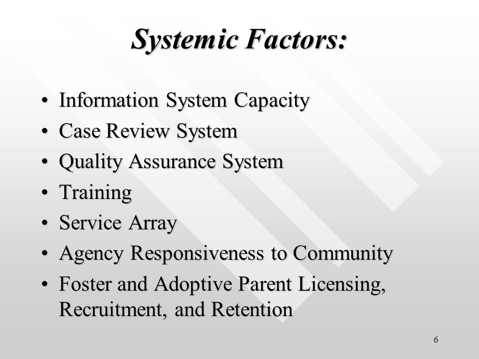 6 Systemic Factors: Information System CapacityInformation System Capacity Case Review SystemCase Review System Quality Assurance SystemQuality Assurance System TrainingTraining Service ArrayService Array Agency Responsiveness to CommunityAgency Responsiveness to Community Foster and Adoptive Parent Licensing, Recruitment, and RetentionFoster and Adoptive Parent Licensing, Recruitment, and Retention