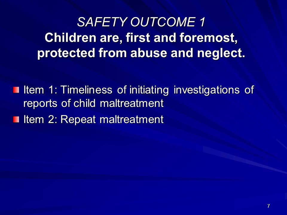 7 SAFETY OUTCOME 1 Children are, first and foremost, protected from abuse and neglect.