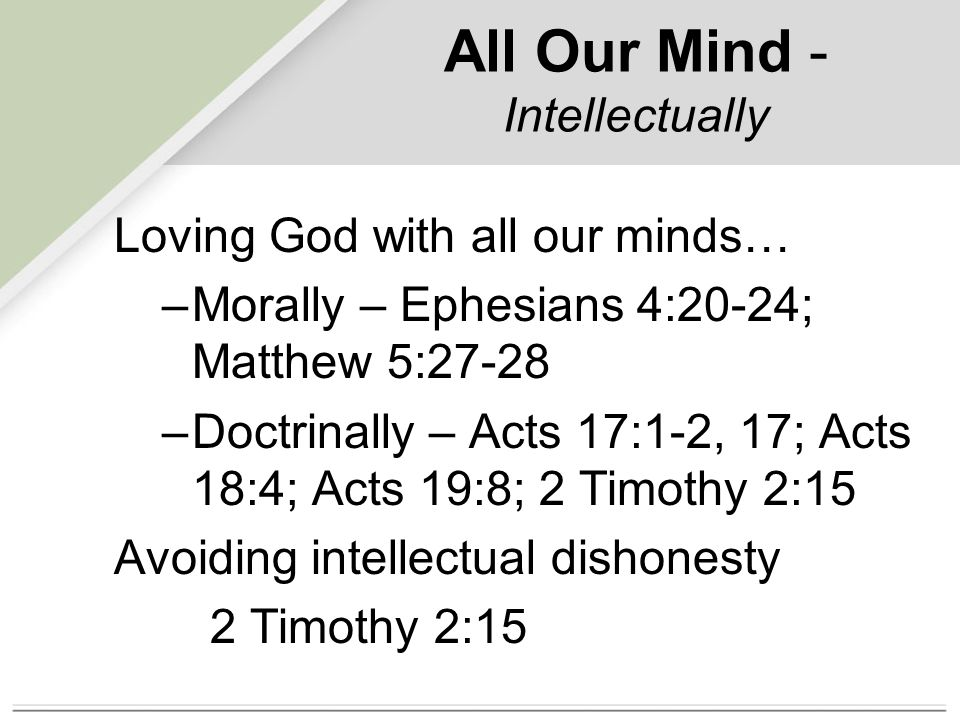 All Our Mind - Intellectually Loving God with all our minds… –Morally – Ephesians 4:20-24; Matthew 5:27-28 –Doctrinally – Acts 17:1-2, 17; Acts 18:4; Acts 19:8; 2 Timothy 2:15 Avoiding intellectual dishonesty 2 Timothy 2:15