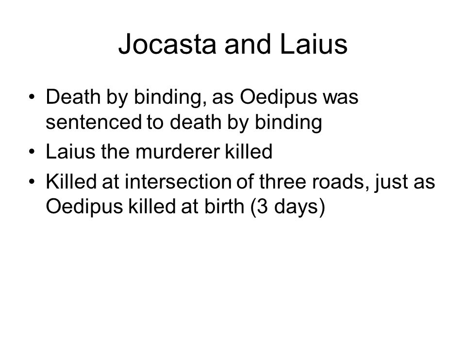 Jocasta and Laius Death by binding, as Oedipus was sentenced to death by binding Laius the murderer killed Killed at intersection of three roads, just