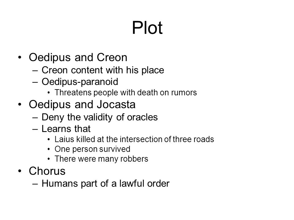 Plot Oedipus and Creon –Creon content with his place –Oedipus-paranoid Threatens people with death on rumors Oedipus and Jocasta –Deny the validity of