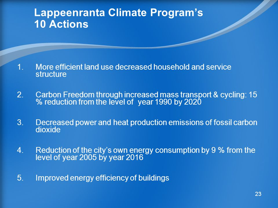 22  City of Lappeenranta will decrease emissions of carbon dioxide by 30 % by year 2020 form the level of year 1990  Climate Program's 10 Targets are under execution Lappeenranta Climate Program