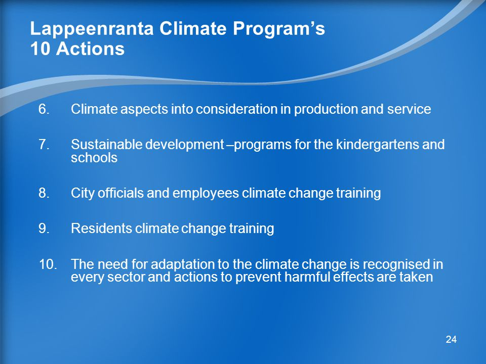 23 Lappeenranta Climate Program's 10 Actions 1.More efficient land use decreased household and service structure 2.Carbon Freedom through increased mass transport & cycling: 15 % reduction from the level of year 1990 by 2020 3.Decreased power and heat production emissions of fossil carbon dioxide 4.Reduction of the city's own energy consumption by 9 % from the level of year 2005 by year 2016 5.Improved energy efficiency of buildings