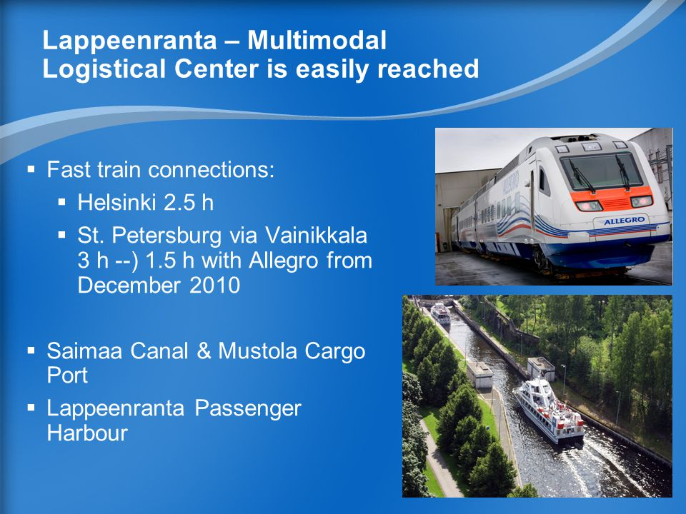 Lappeenranta – Multimodal Logistical Center is easily reached  Fast train connections:  Helsinki 2.5 h  St.