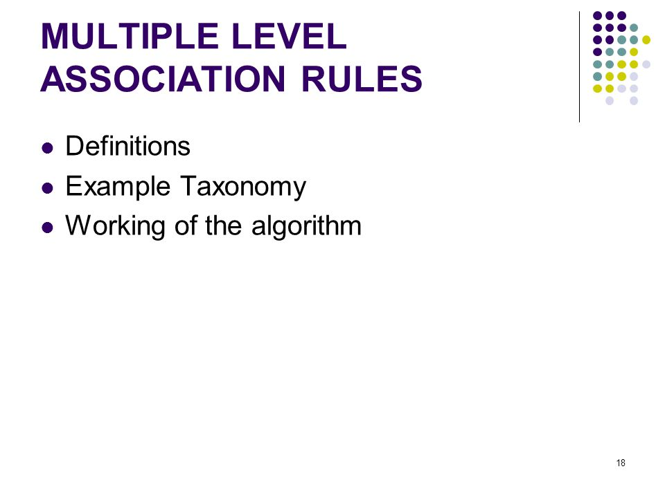 MULTIPLE LEVEL ASSOCIATION RULES Definitions Example Taxonomy Working of the algorithm 18
