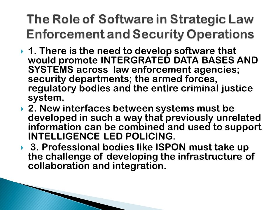  1. There is the need to develop software that would promote INTERGRATED DATA BASES AND SYSTEMS across law enforcement agencies; security departments