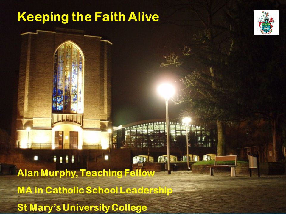 1 Alan Murphy, Teaching Fellow MA in Catholic School Leadership St Mary's University College Keeping the Faith Alive