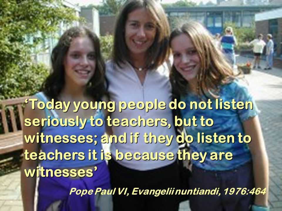 10 'Today young people do not listen seriously to teachers, but to witnesses; and if they do listen to teachers it is because they are witnesses' Pope Paul VI, Evangelii nuntiandi, 1976:464