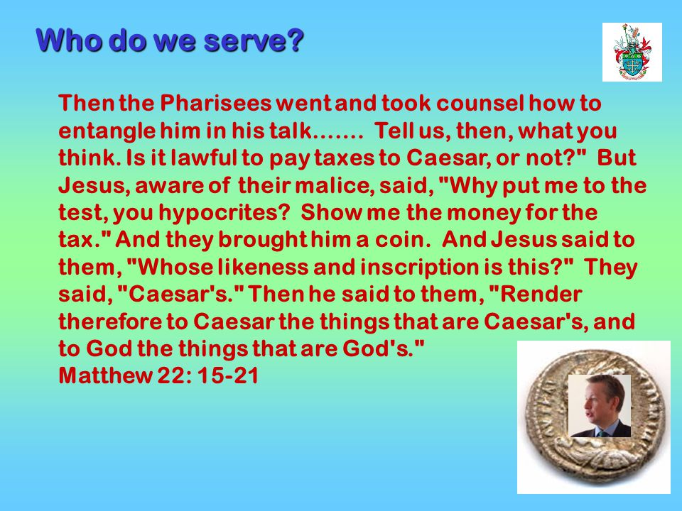 4 Then the Pharisees went and took counsel how to entangle him in his talk…….