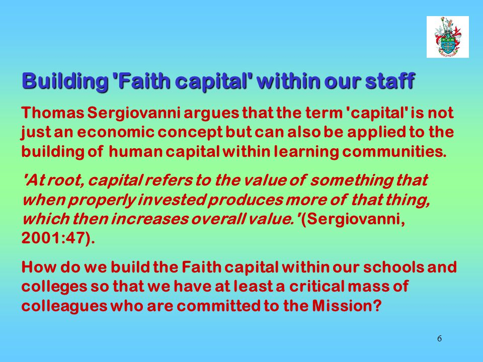 6 Building Faith capital within our staff Thomas Sergiovanni argues that the term capital is not just an economic concept but can also be applied to the building of human capital within learning communities.