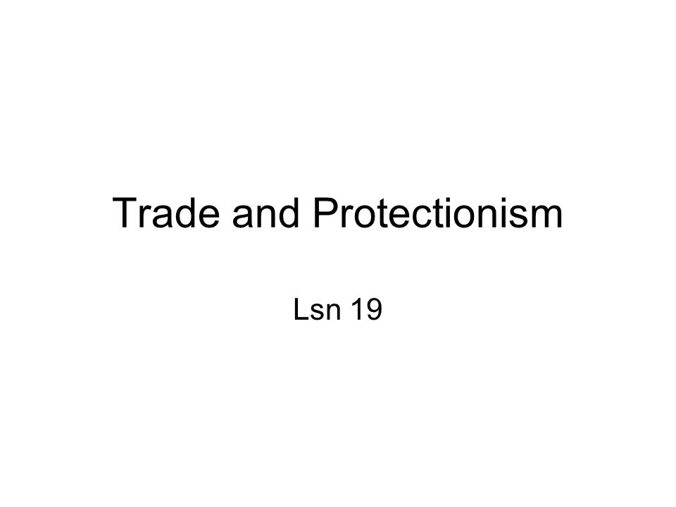 Trade and Protectionism Lsn 19
