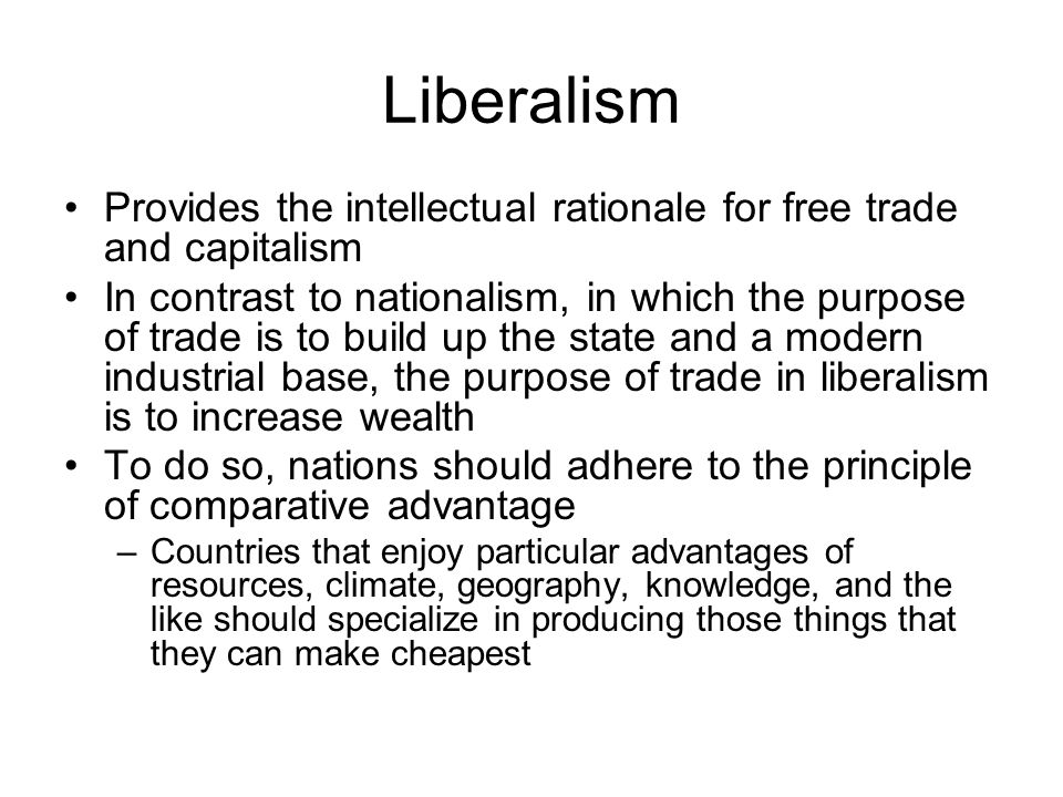 Liberalism Provides the intellectual rationale for free trade and capitalism In contrast to nationalism, in which the purpose of trade is to build up