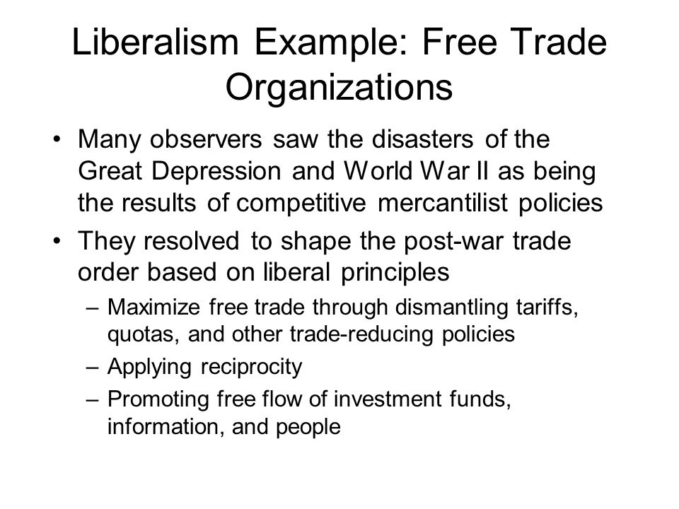 Liberalism Example: Free Trade Organizations Many observers saw the disasters of the Great Depression and World War II as being the results of competi
