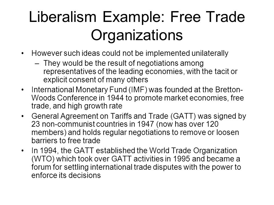 Liberalism Example: Free Trade Organizations However such ideas could not be implemented unilaterally –They would be the result of negotiations among