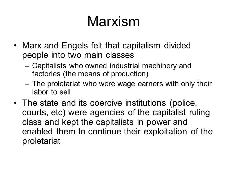 Marxism Marx and Engels felt that capitalism divided people into two main classes –Capitalists who owned industrial machinery and factories (the means