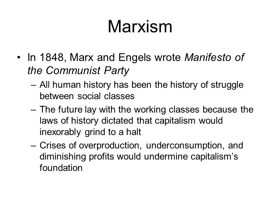 Marxism In 1848, Marx and Engels wrote Manifesto of the Communist Party –All human history has been the history of struggle between social classes –Th