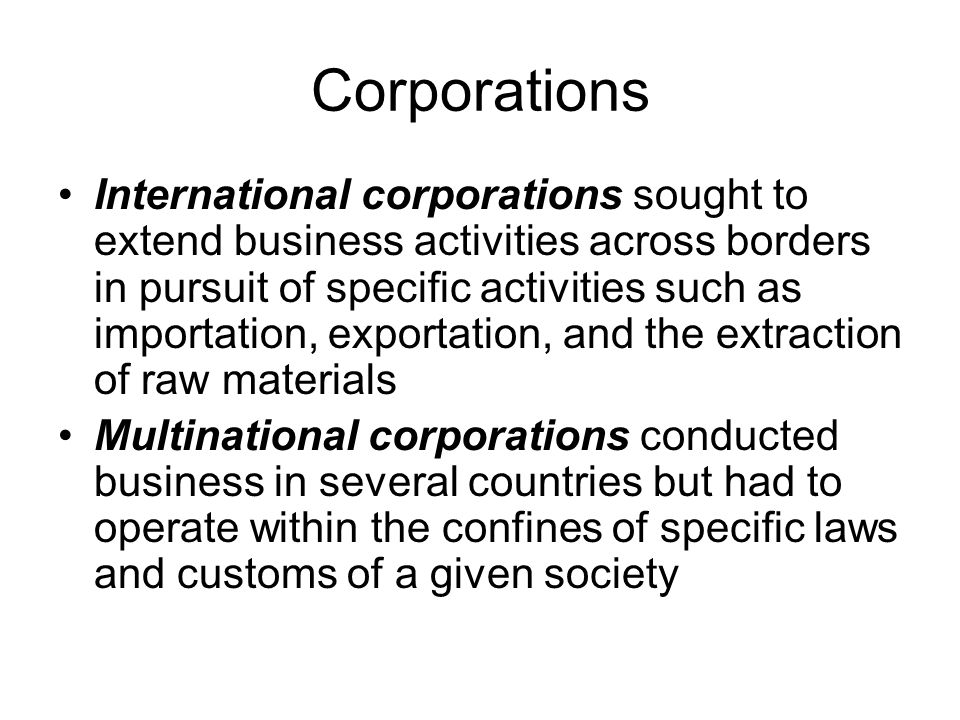 Corporations International corporations sought to extend business activities across borders in pursuit of specific activities such as importation, exp