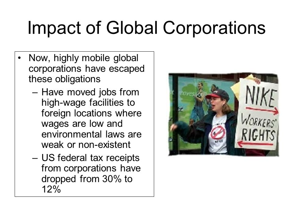 Impact of Global Corporations Now, highly mobile global corporations have escaped these obligations –Have moved jobs from high-wage facilities to fore