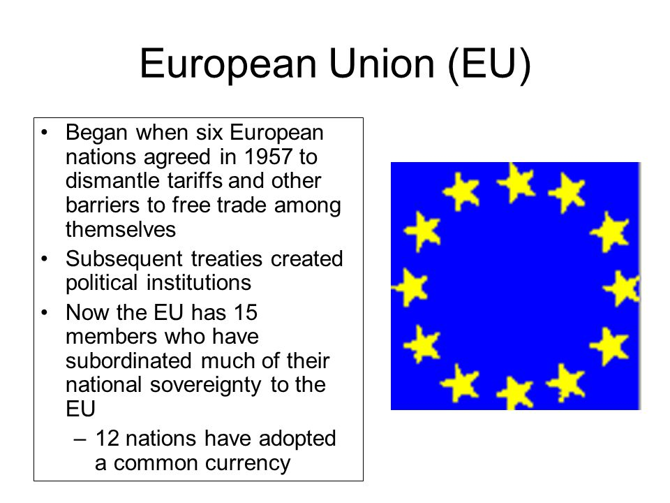 European Union (EU) Began when six European nations agreed in 1957 to dismantle tariffs and other barriers to free trade among themselves Subsequent t