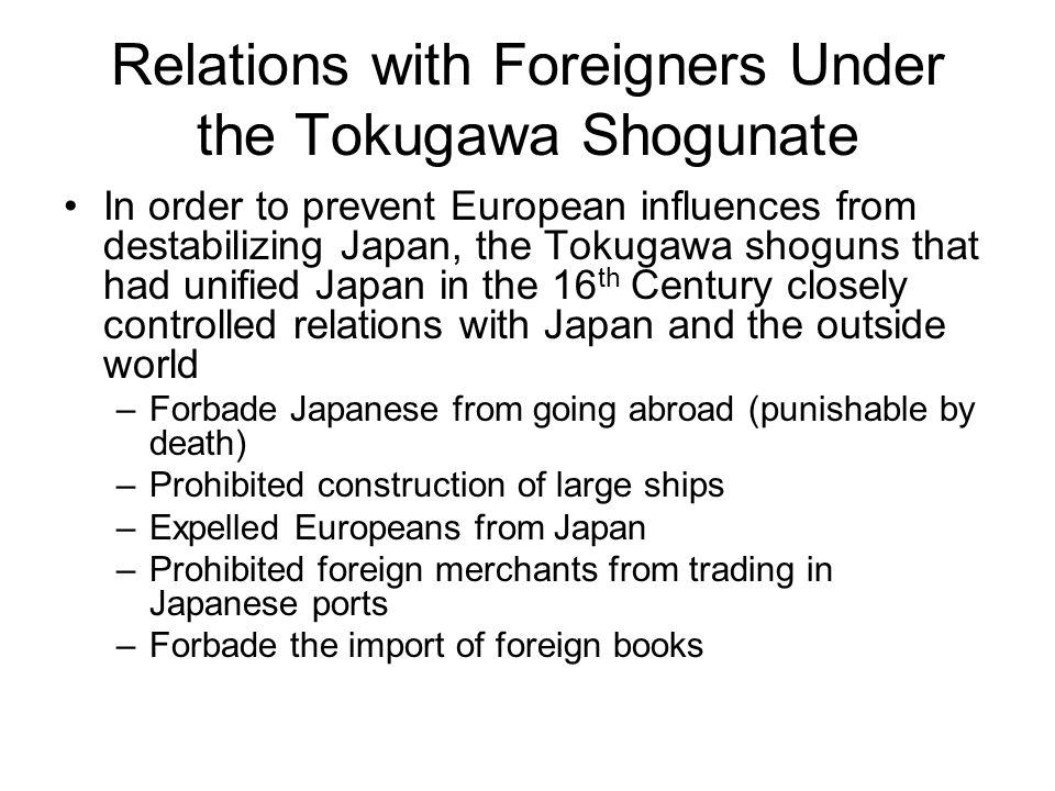 Relations with Foreigners Under the Tokugawa Shogunate In order to prevent European influences from destabilizing Japan, the Tokugawa shoguns that had
