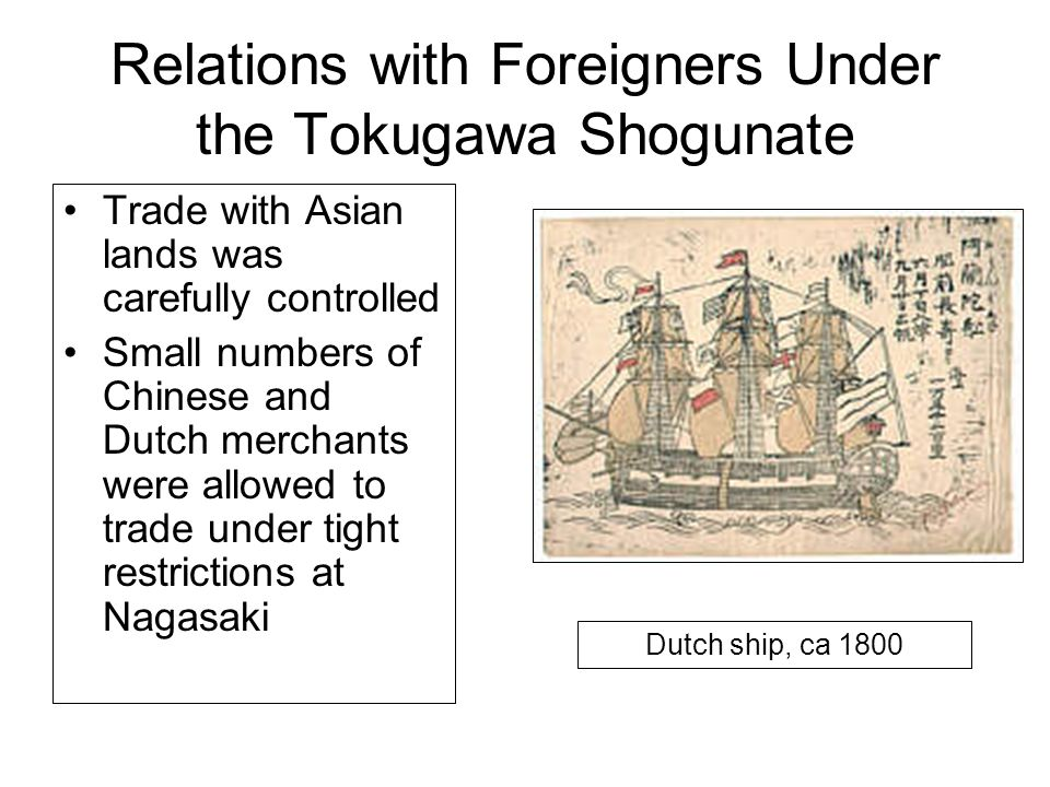 Relations with Foreigners Under the Tokugawa Shogunate Trade with Asian lands was carefully controlled Small numbers of Chinese and Dutch merchants we