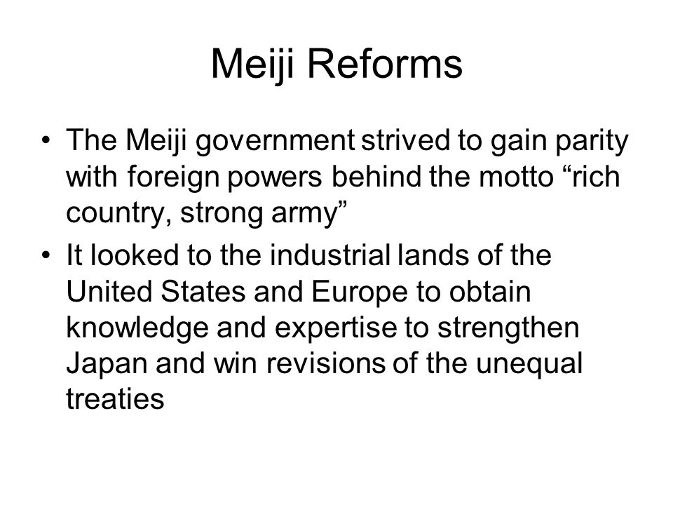 "Meiji Reforms The Meiji government strived to gain parity with foreign powers behind the motto ""rich country, strong army"" It looked to the industrial"