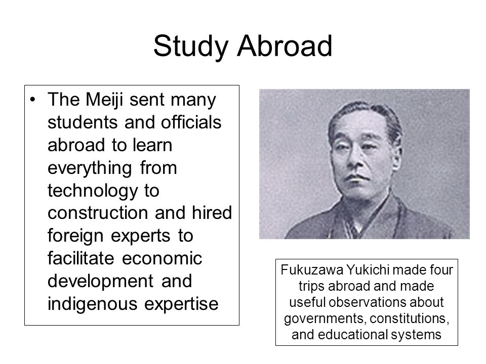 Study Abroad The Meiji sent many students and officials abroad to learn everything from technology to construction and hired foreign experts to facili