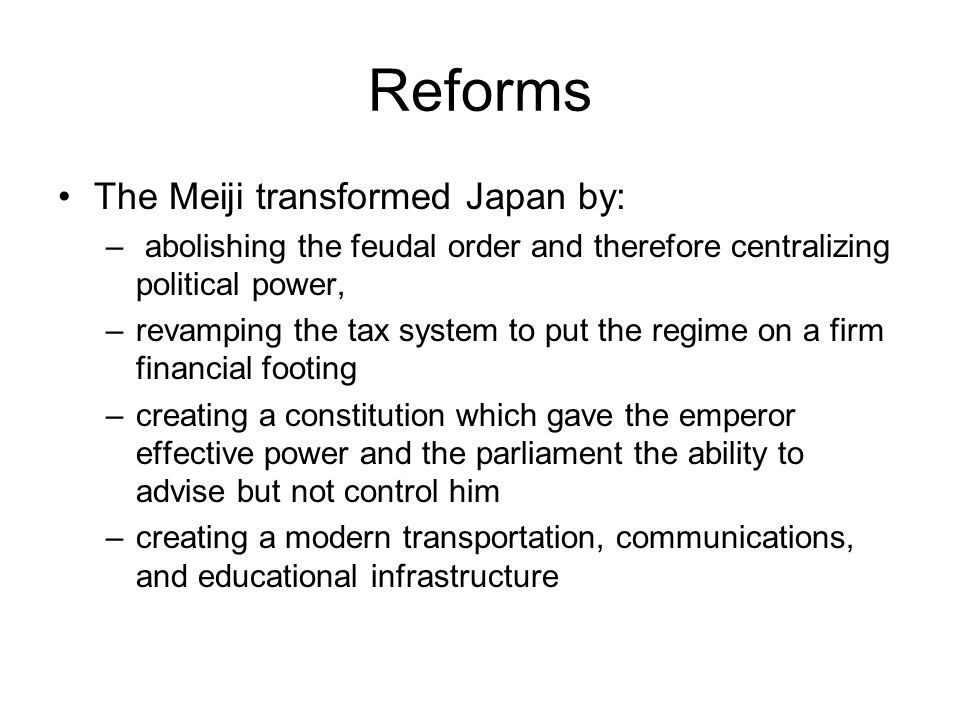 Reforms The Meiji transformed Japan by: – abolishing the feudal order and therefore centralizing political power, –revamping the tax system to put the