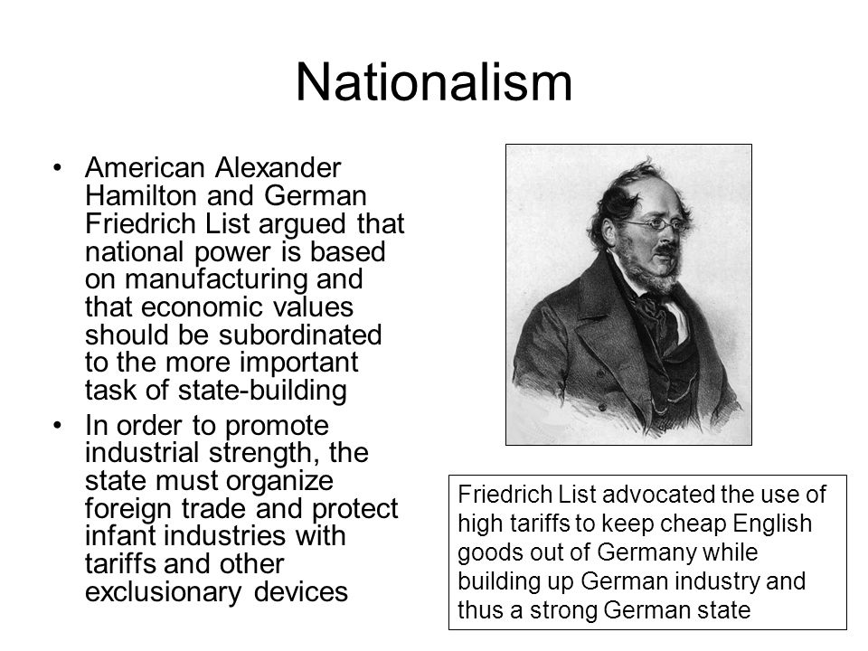 Nationalism American Alexander Hamilton and German Friedrich List argued that national power is based on manufacturing and that economic values should
