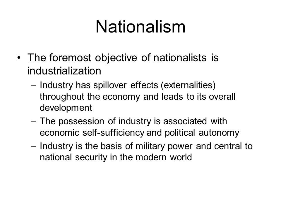 Nationalism The foremost objective of nationalists is industrialization –Industry has spillover effects (externalities) throughout the economy and lea